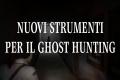 Nuovi strumenti che rivoluzioneranno il Ghost Hunting